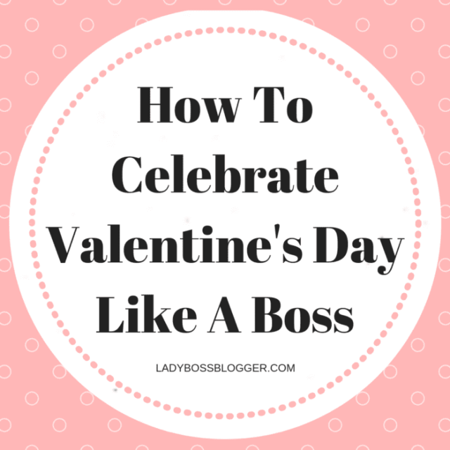 How To Celebrate Valentine's Day Like A Boss LadyBossBlogger.com (1)