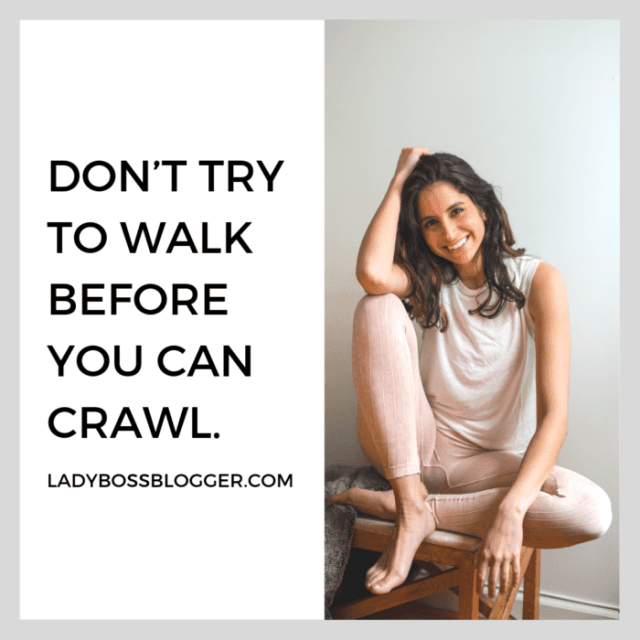 Don't try to walk before you can crawl. advice on ladybossblogger