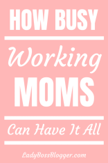 How Busy Working Moms Can Have It All LadyBossBlogger.com