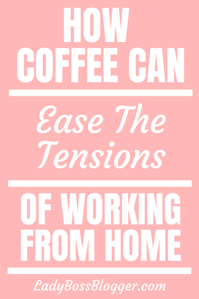 How Coffee Can Ease The Tensions Of Working From Home LadyBossBlogger.com1