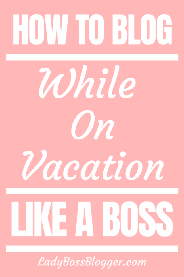 How To Blog While On Vacation Like A Boss LadyBossBlogger.com