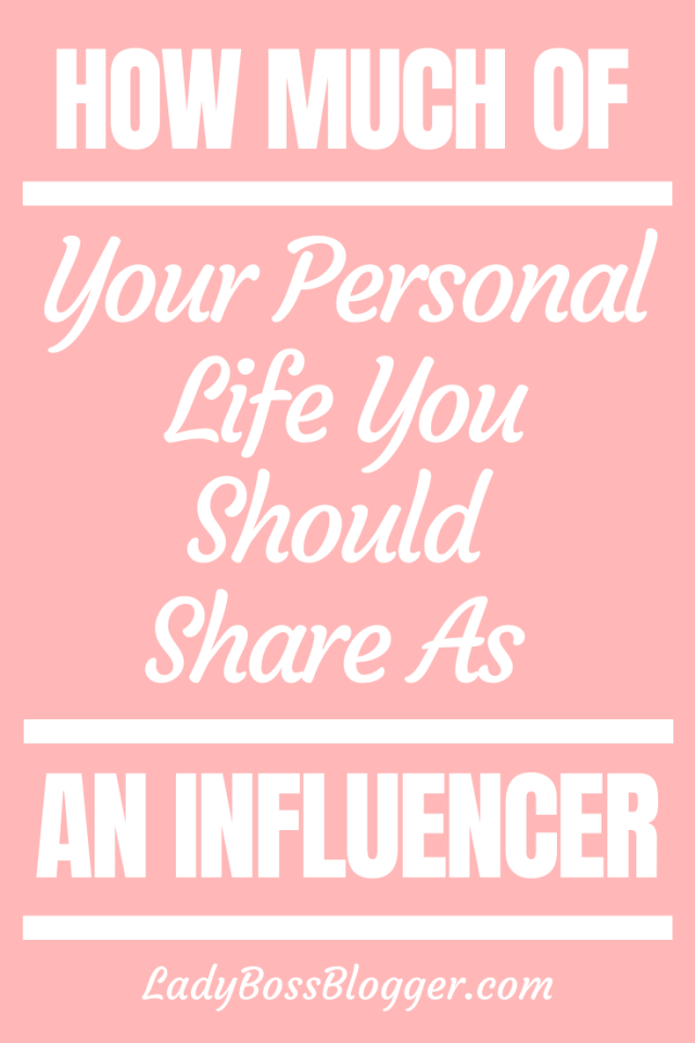 How Much Of Your Personal Life You Should Share As An Influencer_ ladybossblogger.com