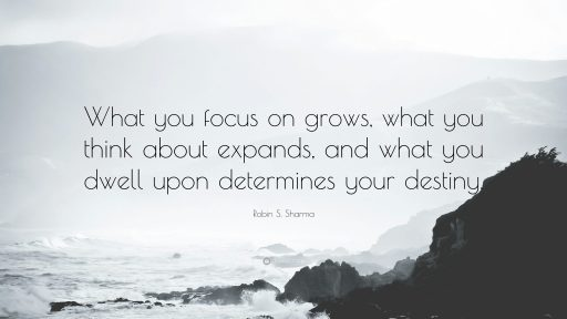 What you focus on grows; What you think about expands; And what you dwell upon determines your destiny. Quote by Robin S Sharma