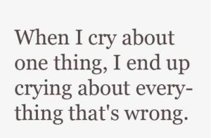 When-I-cry-about-one-thing-I-end-up-crying-about-everfything-thats-wrong