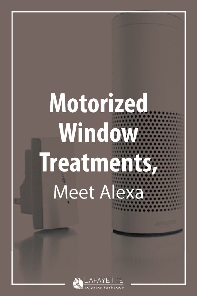 Motorized Window Treatments, Meet Alexa - Lafayette and Home blog by Lafayette Interior Fashions