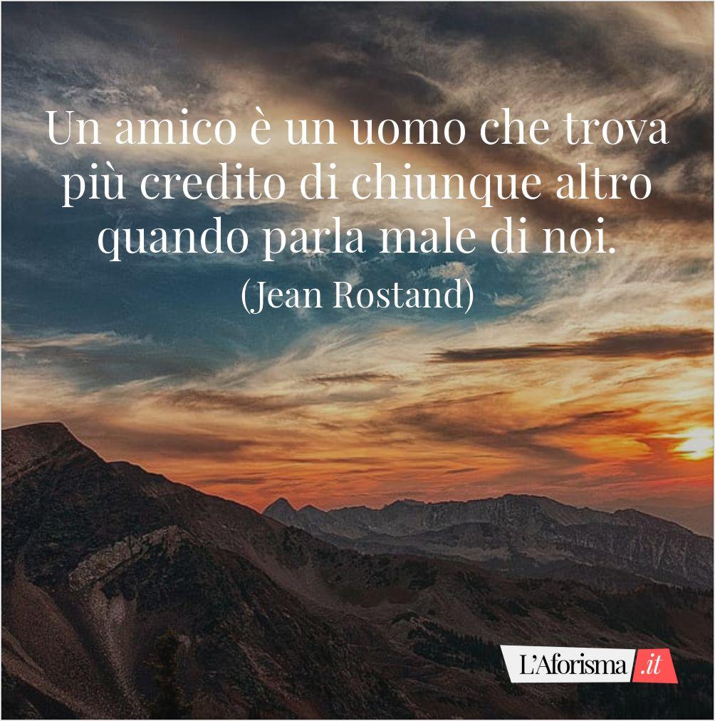Un amico è un uomo che trova più credito di chiunque altro quando parla male di noi. (Jean Rostand)