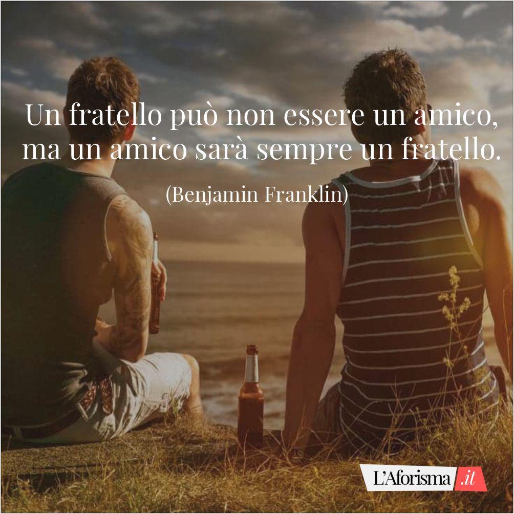 Un fratello può non essere un amico, ma un amico sarà sempre un fratello. (Benjamin Franklin)