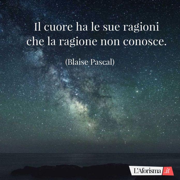 Il cuore ha le sue ragioni che la ragione non conosce. (Blaise Pascal)