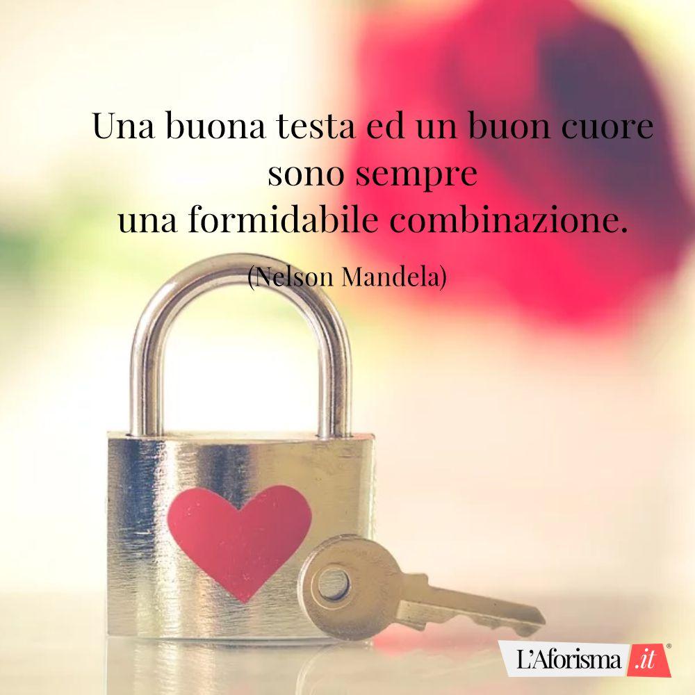 Una buona testa ed un buon cuore sono sempre una formidabile combinazione. (Nelson Mandela)