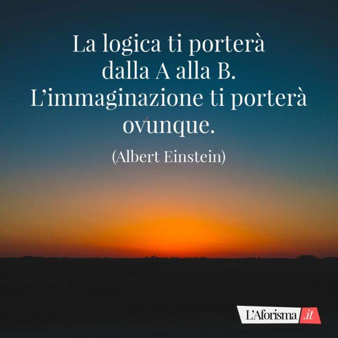La logica ti porterà dalla A alla B. L'immaginazione ti porterà ovunque. (Albert Einstein)
