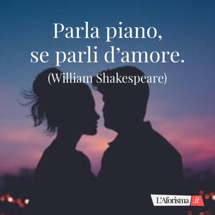 Parla piano, se parli d'amore. (William Shakespeare)