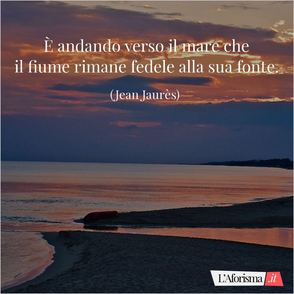È andando verso il mare che il fiume rimane fedele alla sua fonte. (Jean Jaurès)