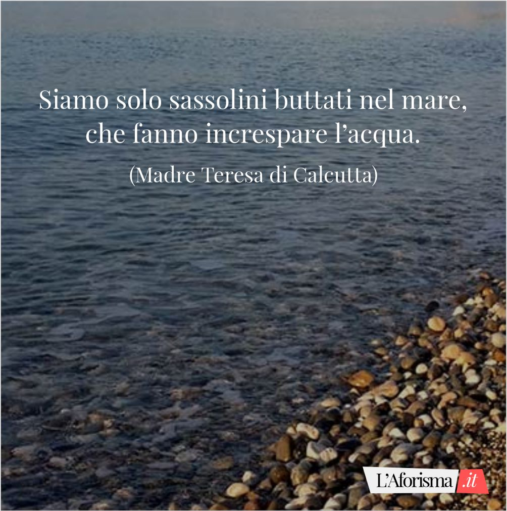Siamo solo sassolini buttati nel mare, che fanno increspare l'acqua. (Madre Teresa di Calcutta)