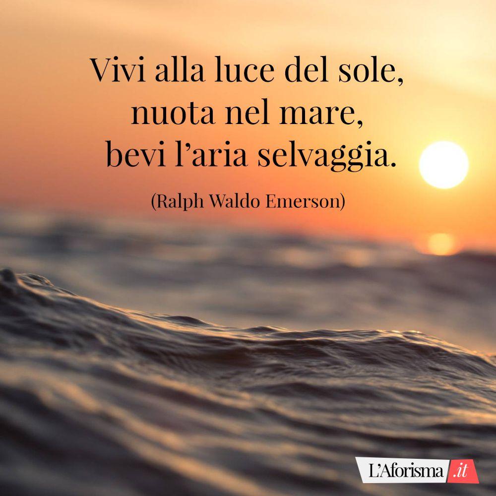 Vivi alla luce del sole, nuota nel mare, bevi l'aria selvaggia. (Ralph Waldo Emerson)