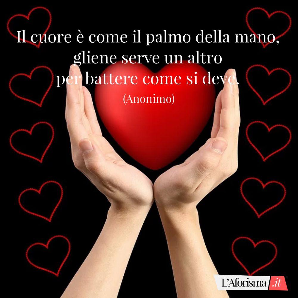 Il cuore è come il palmo della mano, gliene serve un altro per battere come si deve. (Anonimo)
