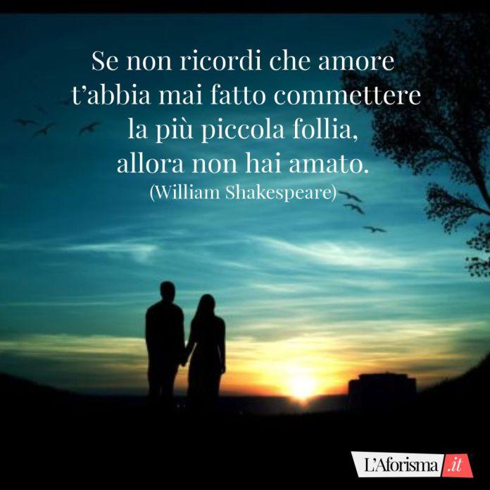 Se non ricordi che amore t'abbia mai fatto commettere la più piccola follia, allora non hai amato. (William Shakespeare)
