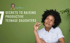 7 Secrets To Raising Productive Teenage Daughters