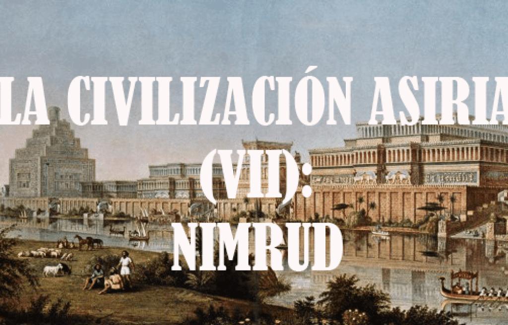 La civilización asiria (VII) Nimrud