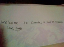 """Welcome to Canada,a land of kindness,love Jake."""