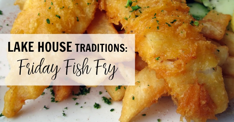 LAKE HOUSE TRADITIONS: Friday Fish Fry