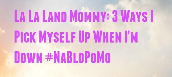 NaBloPoMo: 3 Ways I Pick Myself Up When I'm Down