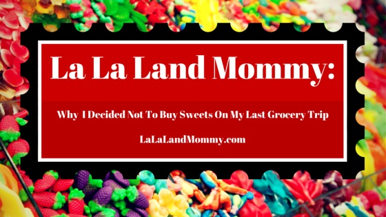 La La Land Mommy: Why I Decided Not To Buy Sweets On My Last Grocery Trip