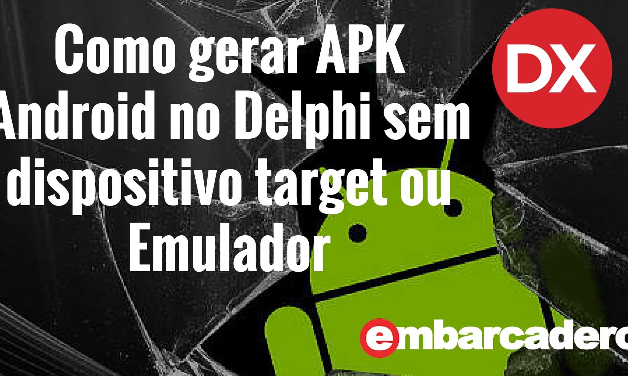 Como gerar um APK Android mesmo sem utilizar o Emulador ou ter um dispositivo conectado ao Delphi.