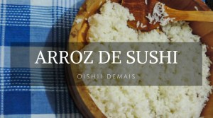 Arroz de sushi - Receitas Orientais - Landing page - Oishii Demais - Next Stop Japão - Vida de Tsuge - VDT