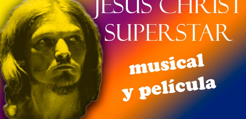 JESUS CHRIST SUPERSTAR, MUSICAL Y PELÍCULA