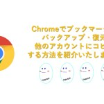 Chromeのお気に入り(ブックマーク)の復元・バックアップ、他のブラウザー、他のGoogleアカウントにエクスポート、インポートする方法をご紹介!