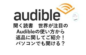 Amazon audibleのオーディをブックの使い方から返品回数、返品方法、倍速、audibleの解約方法をご紹介いたします!パソコンで使える?