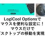 LogiCool Optionsを使ってロジクールのマウスでデスクトップ移動などの設定をしよう!