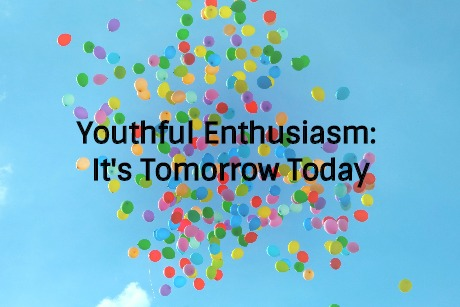 Youthful Enthusiasm: It's Tomorrow Today