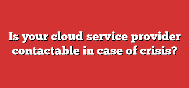 Is your cloud service provider contactable in case of crisis?