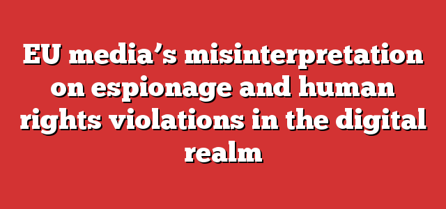 EU media's misinterpretation on espionage and human rights violations in the digital realm