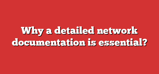 Why a detailed network documentation is essential?