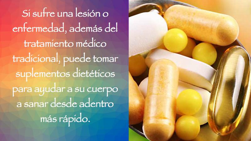 Si sufre una lesión o enfermedad, además del tratamiento médico tradicional, puede tomar suplementos dietéticos para ayudar a su cuerpo a sanar desde adentro más rápido.