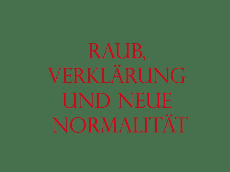 Raub, Verklärung und neue Normalität