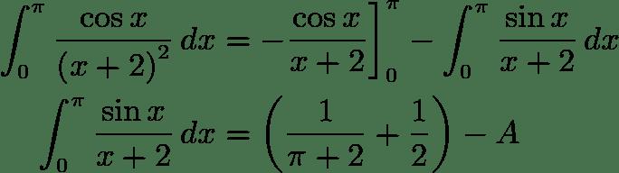 \begin{align*} \int_{0}^{\pi}\frac{\cos x}{\left(x+2\right)^{2}}\,dx & = -\frac{\cos x}{x+2}\bigg]_{0}^{\pi}-\int_{0}^{\pi}\frac{\sin x}{x+2}\,dx\\  \int_{0}^{\pi}\frac{\sin x}{x+2}\,dx & = \left(\frac{1}{\pi+2}+\frac{1}{2}\right) - A \end{align*}