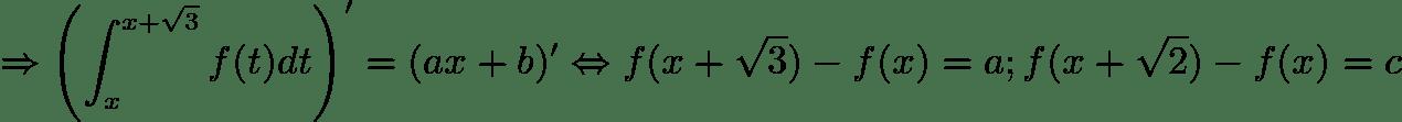 $\\ \Rightarrow \left ( \int_{x}^{x+\sqrt{3}}f(t)dt \right )'=(ax+b)' \Leftrightarrow f(x+\sqrt{3})-f(x)=a;f(x+\sqrt{2})-f(x)=c$