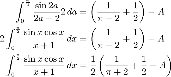 \begin{align*}  \int_{0}^{\frac{\pi}{2}}\frac{\sin 2a}{2a+2}2\,da & = \left(\frac{1}{\pi+2}+\frac{1}{2}\right) - A\\ 2\int_{0}^{\frac{\pi}{2}}\frac{\sin x\cos x}{x+1}\,dx & = \left(\frac{1}{\pi+2}+\frac{1}{2}\right) - A\\ \int_{0}^{\frac{\pi}{2}}\frac{\sin x\cos x}{x+1}\,dx & = \frac{1}{2}\left(\frac{1}{\pi+2}+\frac{1}{2}-A\right) \end{align*}