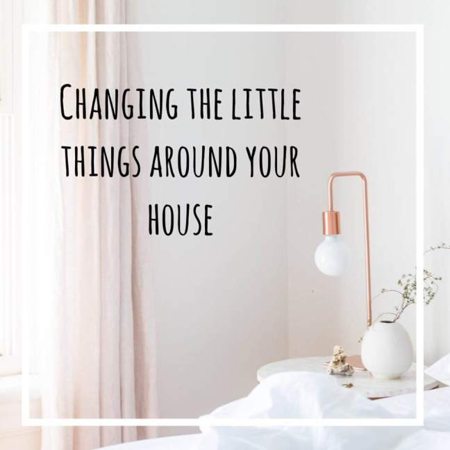 changing the little things around your house