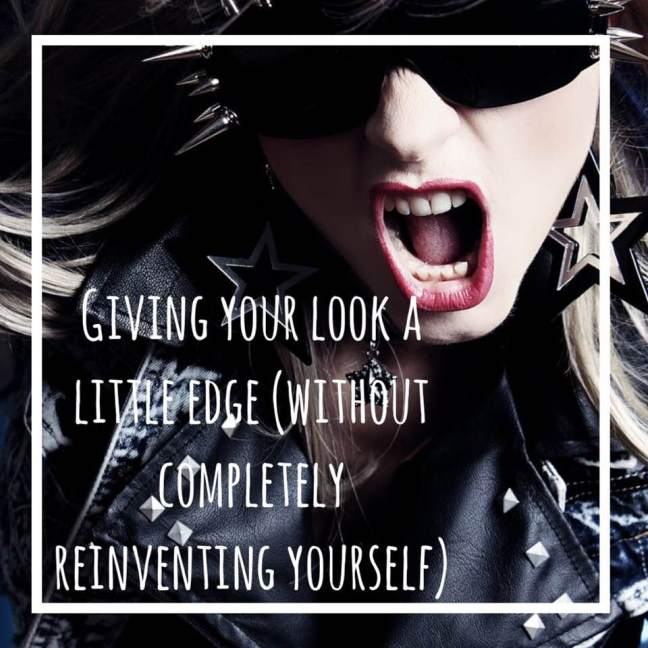 giving your look a little edge without completely reinventing yourself)