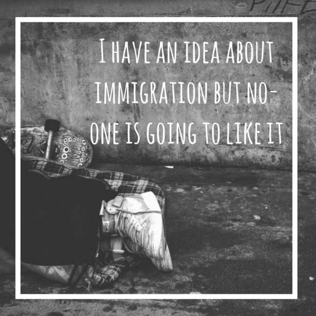 I have an idea about immigration but no-one is going to like it