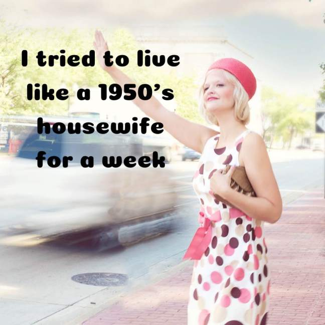 I tried to live like a 1950's housewife for a week