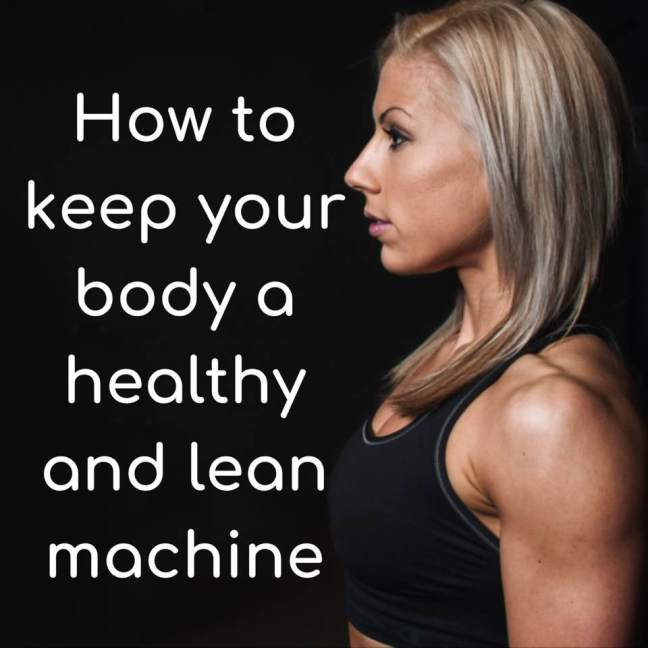 How to keep your body a healthy and lean machine