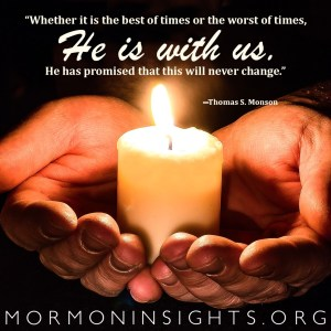 """""""Whether it is the best of times or the worst of times, He is with us. He has promised that this will never change."""" —Thomas S. Monson"""