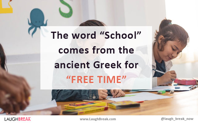 "The word ""School"" com from the ancient Greek for ""FREE TIME"""
