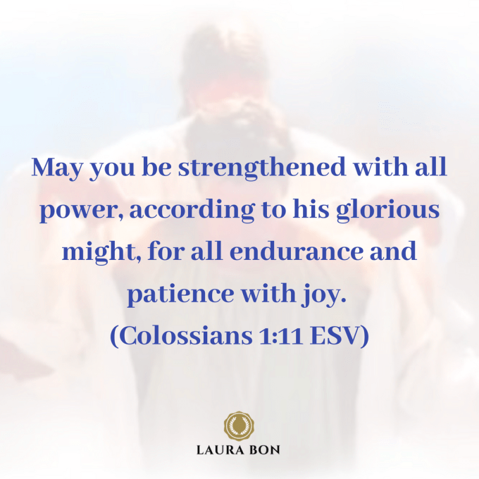 May you be strengthened with all power, according to his glorious might, for all endurance and patience with joy, (Colossians 1_11 ESV).png