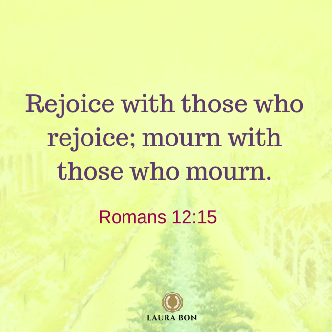 Rejoice with those who rejoice- mourn with those who mourn. Romans 12_15
